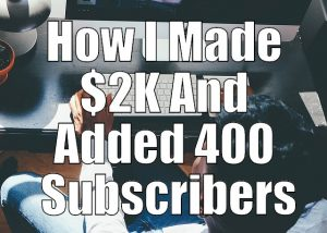 How I Made $2K And Added 400 Subscribers
